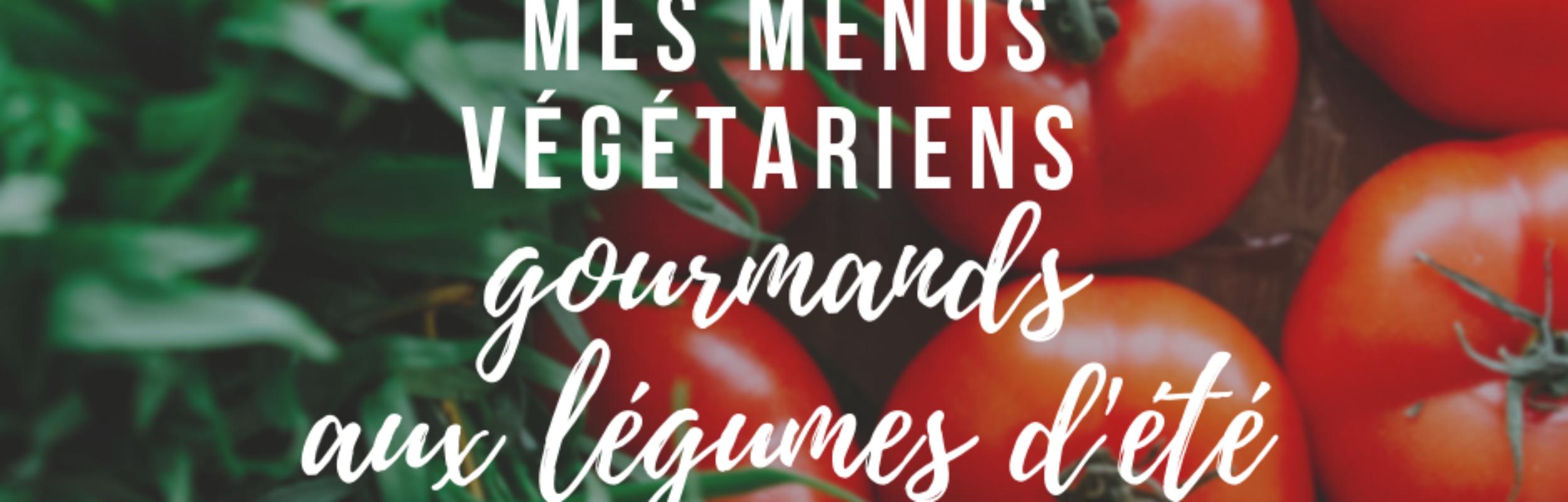 Mes idées de menus végétariens aux légumes d'été